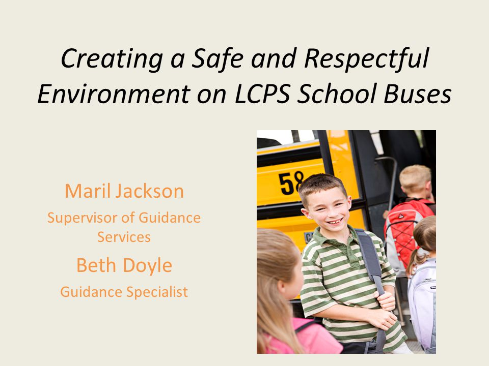Creating a Safe and Respectful Environment on LCPS School Buses Maril Jackson Supervisor of Guidance Services Beth Doyle Guidance Specialist