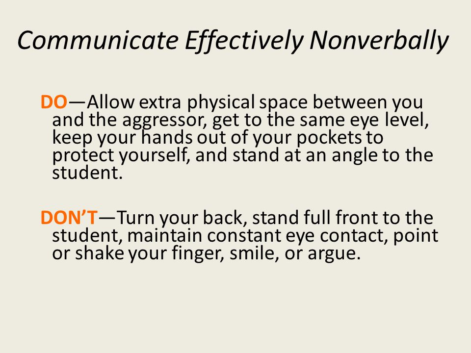 Communicate Effectively Nonverbally DOAllow extra physical space between you and the aggressor, get to the same eye level, keep your hands out of your pockets to protect yourself, and stand at an angle to the student.