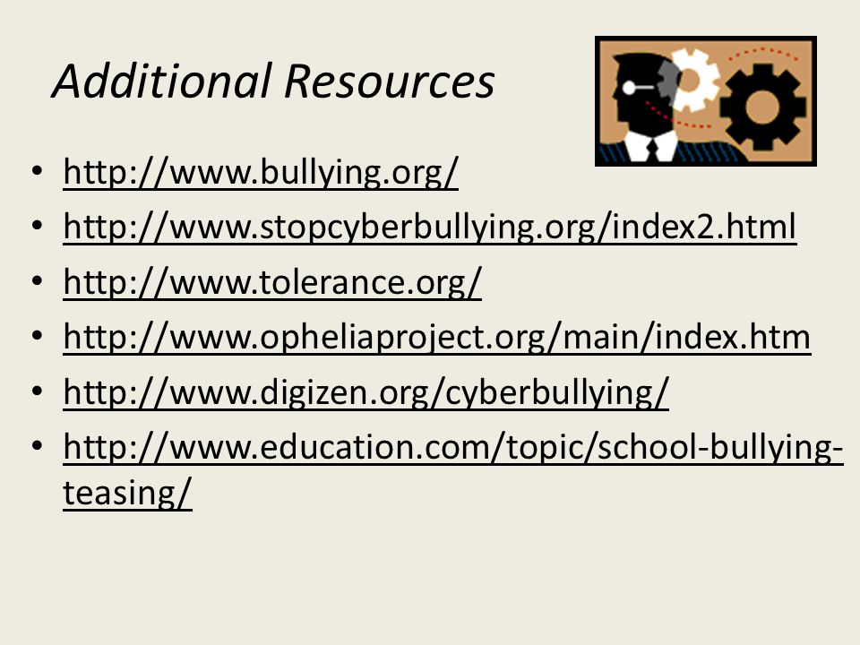 Additional Resources http://www.bullying.org/ http://www.stopcyberbullying.org/index2.html http://www.tolerance.org/ http://www.opheliaproject.org/main/index.htm http://www.digizen.org/cyberbullying/ http://www.education.com/topic/school-bullying- teasing/