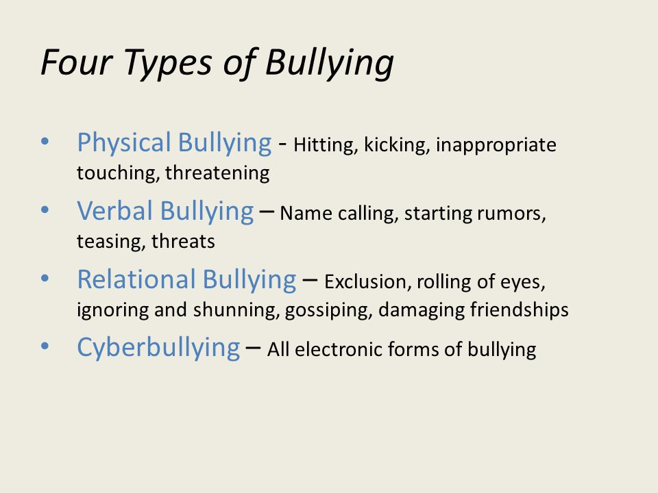 Four Types of Bullying Physical Bullying - Hitting, kicking, inappropriate touching, threatening Verbal Bullying – Name calling, starting rumors, teasing, threats Relational Bullying – Exclusion, rolling of eyes, ignoring and shunning, gossiping, damaging friendships Cyberbullying – All electronic forms of bullying