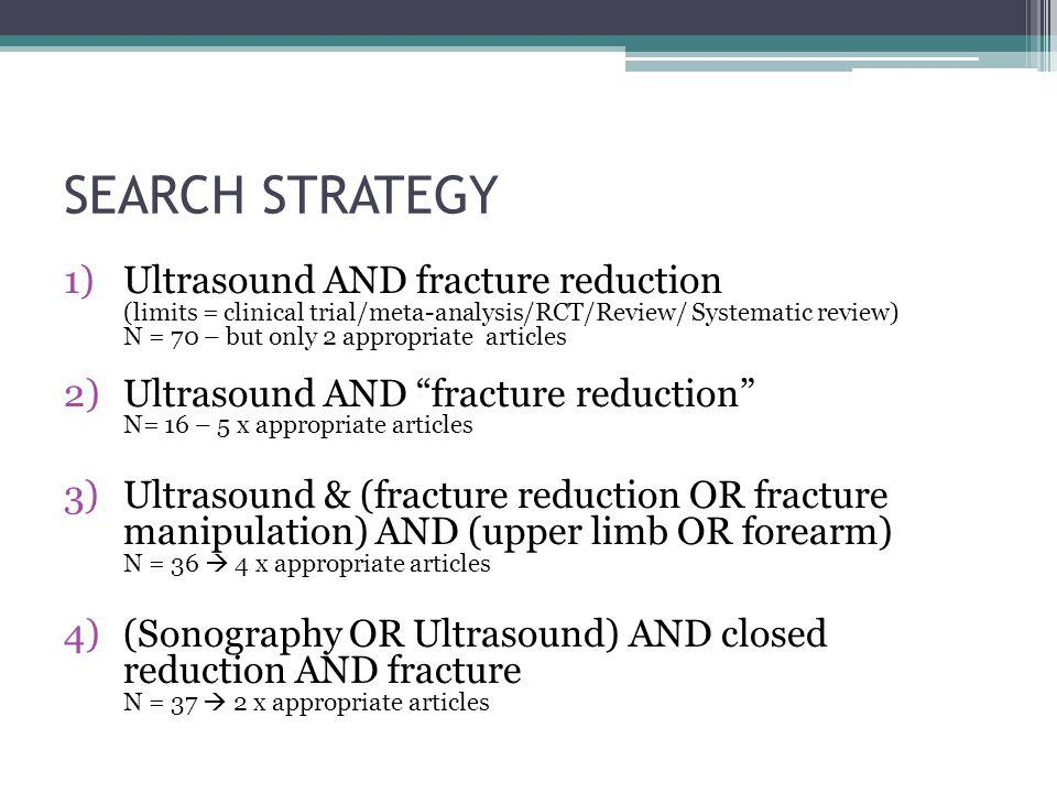 SEARCH STRATEGY 1)Ultrasound AND fracture reduction (limits = clinical trial/meta-analysis/RCT/Review/ Systematic review) N = 70 – but only 2 appropri