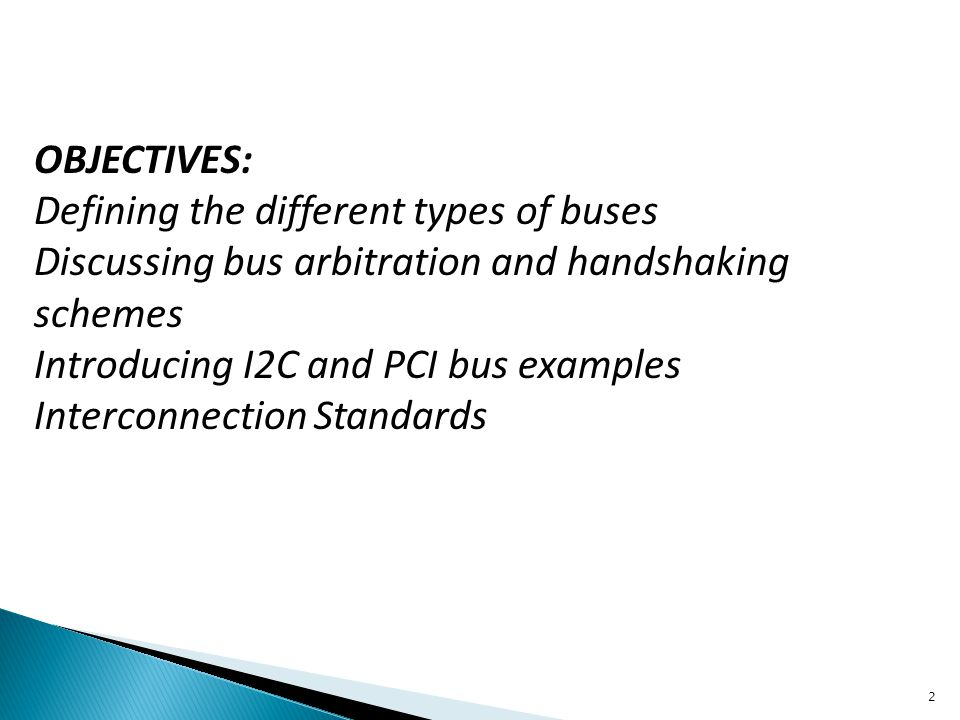 OBJECTIVES: Defining the different types of buses Discussing bus arbitration and handshaking schemes Introducing I2C and PCI bus examples Interconnect