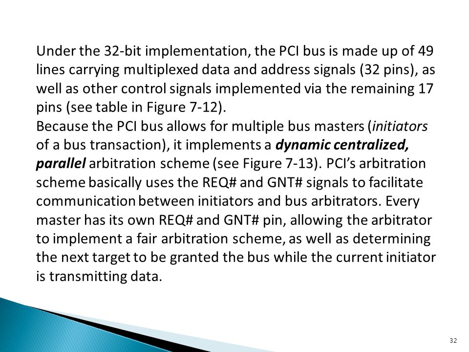 Under the 32-bit implementation, the PCI bus is made up of 49 lines carrying multiplexed data and address signals (32 pins), as well as other control