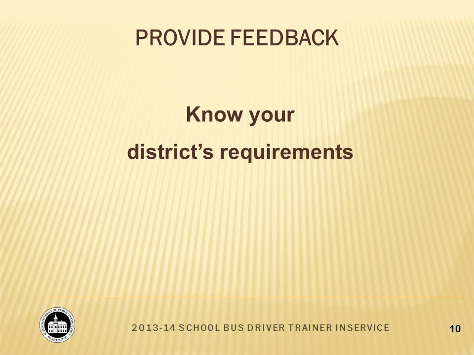 2013-14 SCHOOL BUS DRIVER TRAINER INSERVICE 10 PROVIDE FEEDBACK Know your districts requirements