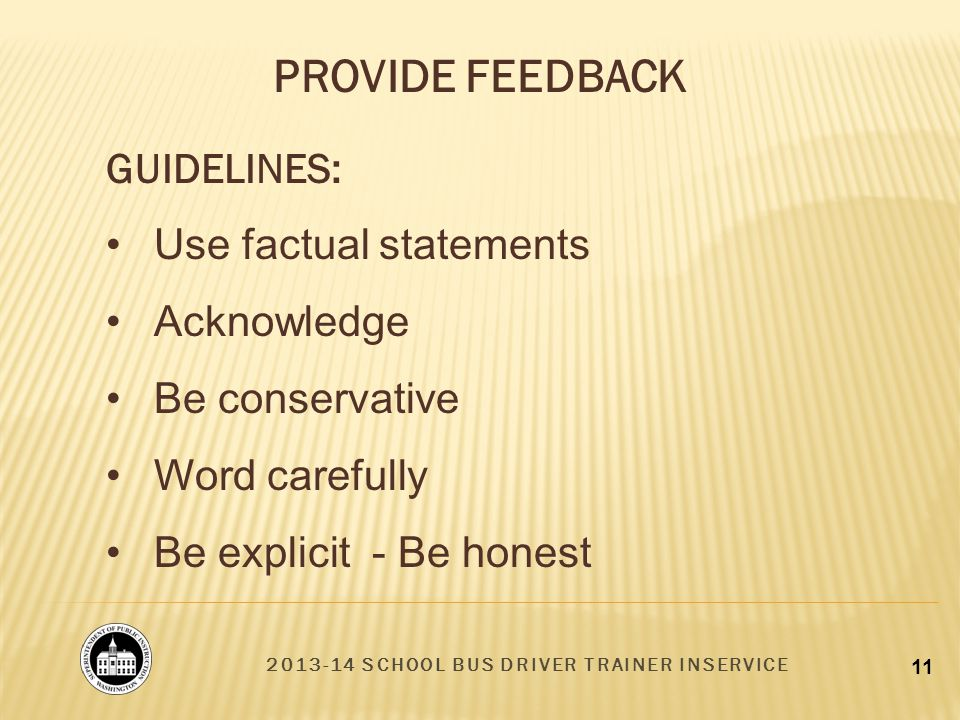 2013-14 SCHOOL BUS DRIVER TRAINER INSERVICE 11 GUIDELINES: Use factual statements Acknowledge Be conservative Word carefully Be explicit - Be honest PROVIDE FEEDBACK