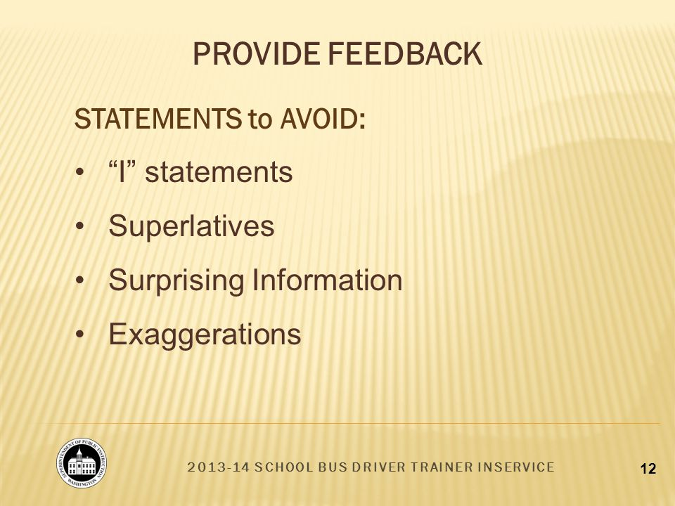 2013-14 SCHOOL BUS DRIVER TRAINER INSERVICE 12 STATEMENTS to AVOID: I statements Superlatives Surprising Information Exaggerations PROVIDE FEEDBACK