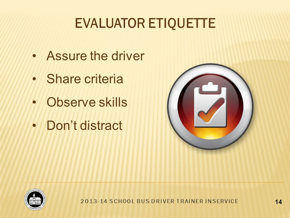 2013-14 SCHOOL BUS DRIVER TRAINER INSERVICE 14 Assure the driver Share criteria Observe skills Dont distract EVALUATOR ETIQUETTE