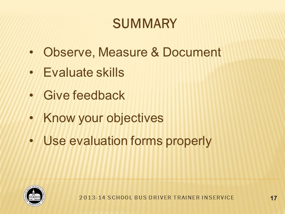 2013-14 SCHOOL BUS DRIVER TRAINER INSERVICE 17 SUMMARY Observe, Measure & Document Evaluate skills Give feedback Know your objectives Use evaluation forms properly