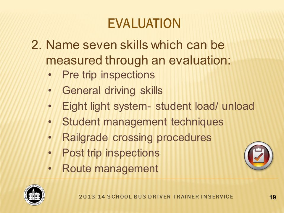 2013-14 SCHOOL BUS DRIVER TRAINER INSERVICE 19 EVALUATION 2.Name seven skills which can be measured through an evaluation: Pre trip inspections General driving skills Eight light system- student load/ unload Student management techniques Railgrade crossing procedures Post trip inspections Route management