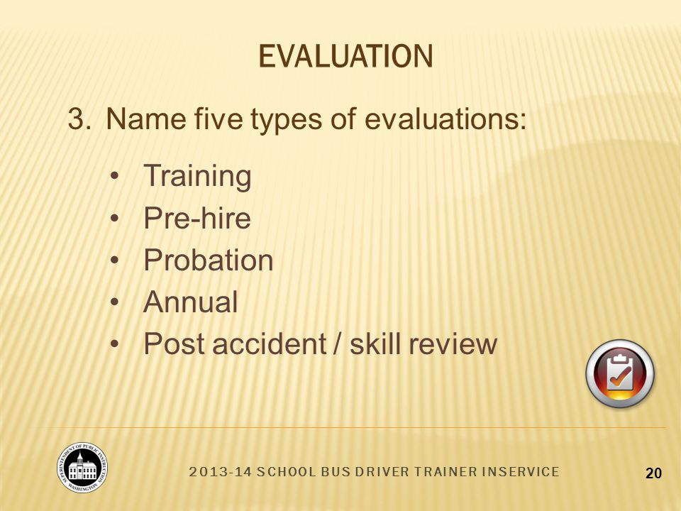 2013-14 SCHOOL BUS DRIVER TRAINER INSERVICE 20 EVALUATION 3.Name five types of evaluations: Training Pre-hire Probation Annual Post accident / skill review