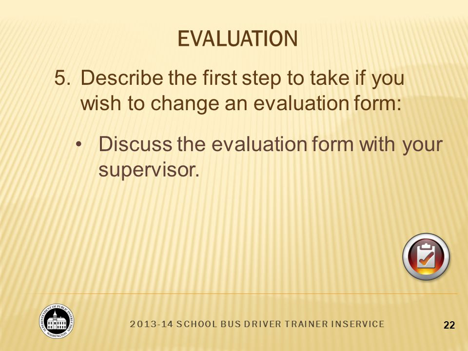 2013-14 SCHOOL BUS DRIVER TRAINER INSERVICE 22 Discuss the evaluation form with your supervisor.