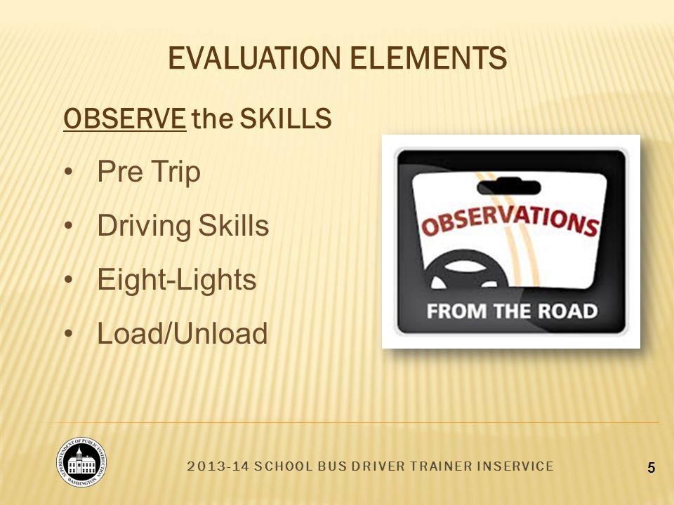 2013-14 SCHOOL BUS DRIVER TRAINER INSERVICE 5 EVALUATION ELEMENTS OBSERVE the SKILLS Pre Trip Driving Skills Eight-Lights Load/Unload