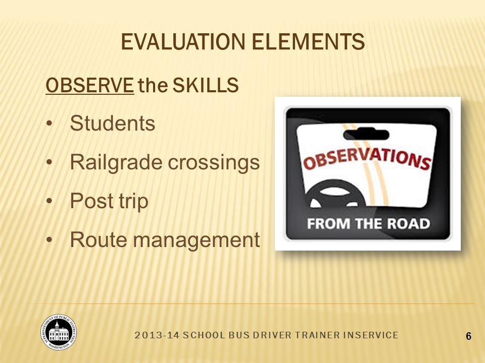 2013-14 SCHOOL BUS DRIVER TRAINER INSERVICE 6 OBSERVE the SKILLS Students Railgrade crossings Post trip Route management EVALUATION ELEMENTS