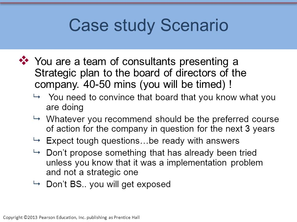 Copyright ©2013 Pearson Education, Inc. publishing as Prentice Hall Case study Scenario You are a team of consultants presenting a Strategic plan to t
