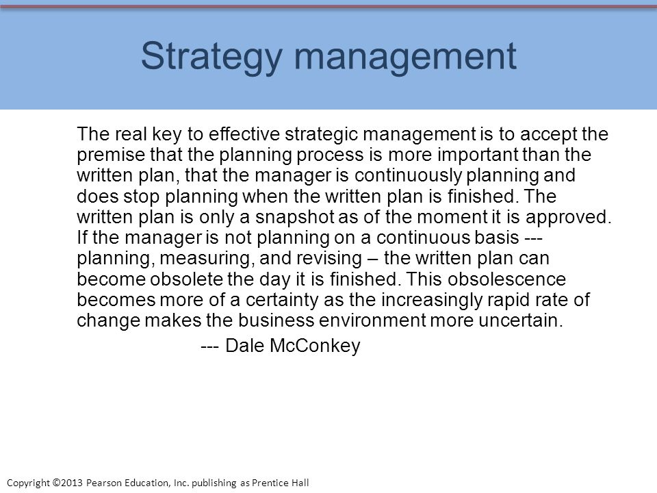 Copyright ©2013 Pearson Education, Inc. publishing as Prentice Hall Strategy management The real key to effective strategic management is to accept th