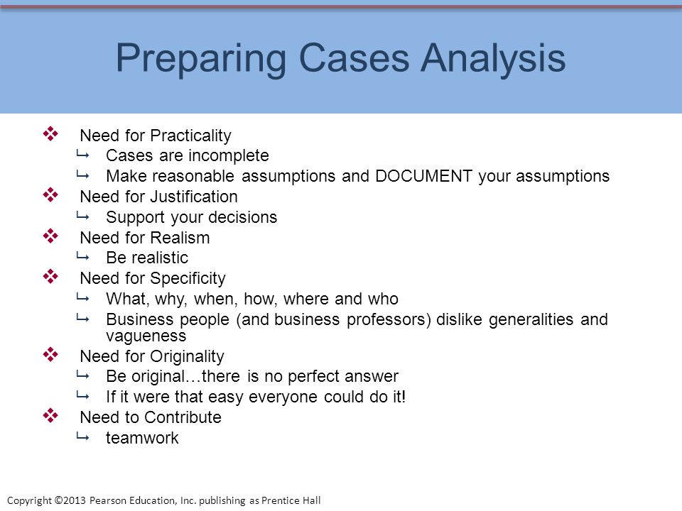 Copyright ©2013 Pearson Education, Inc. publishing as Prentice Hall Preparing Cases Analysis Need for Practicality Cases are incomplete Make reasonabl