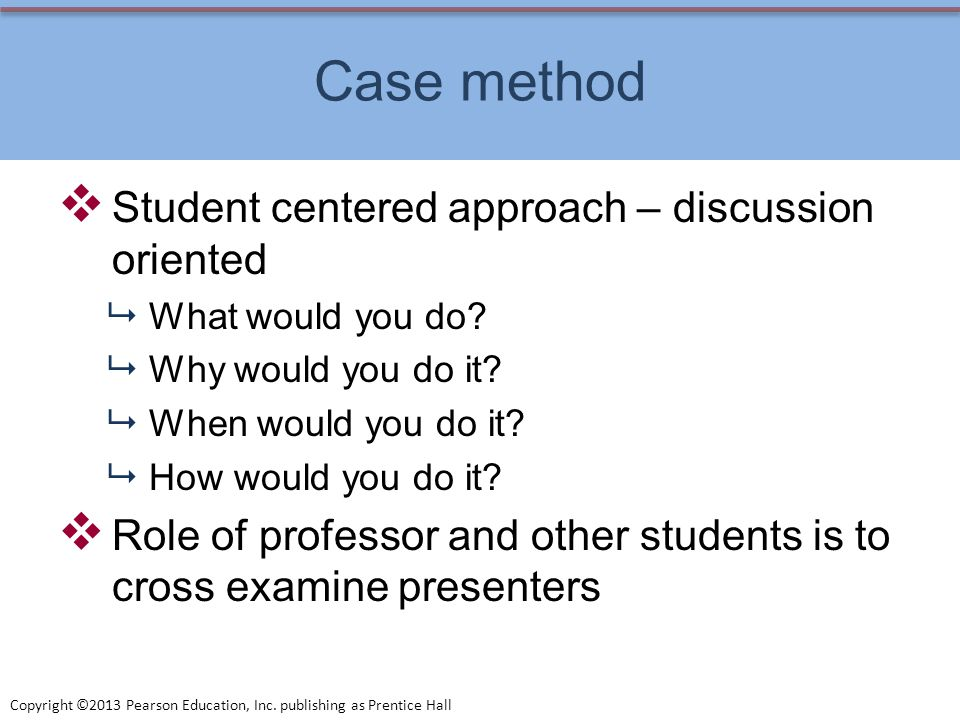 Copyright ©2013 Pearson Education, Inc. publishing as Prentice Hall Case method Student centered approach – discussion oriented What would you do? Why