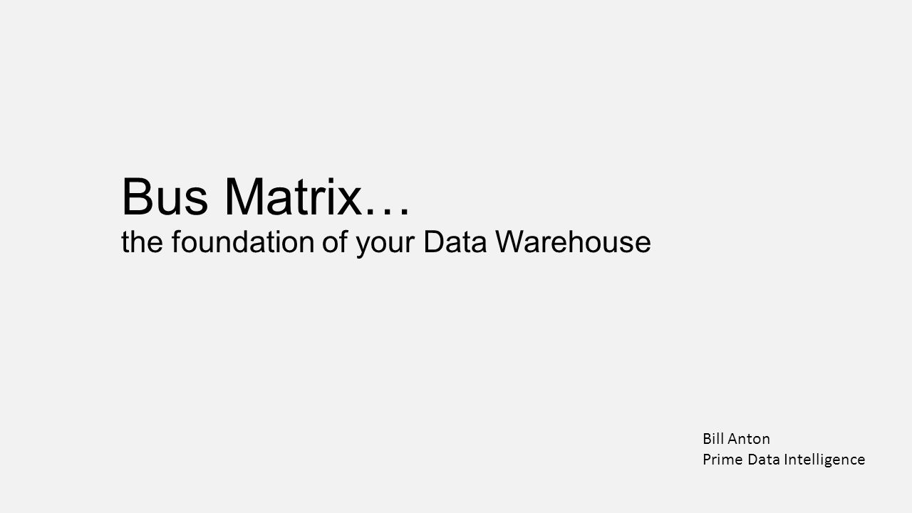 Bus Matrix… the foundation of your Data Warehouse Bill Anton Prime Data Intelligence