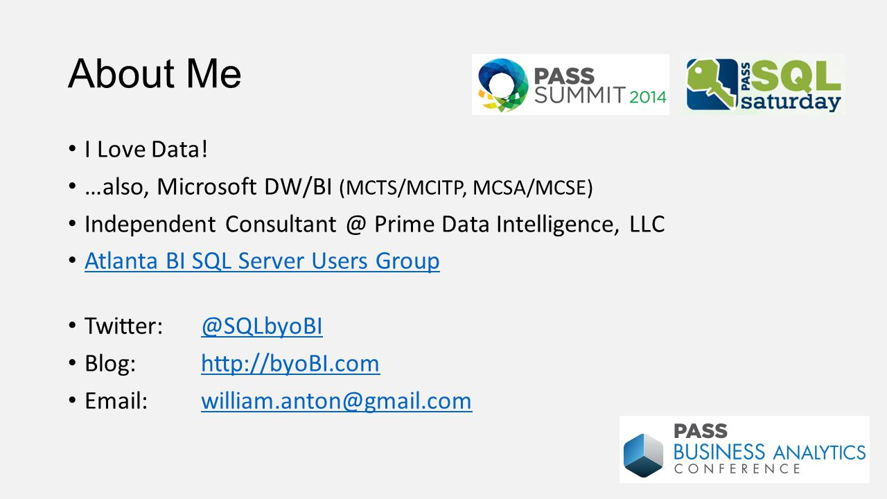 About Me I Love Data! …also, Microsoft DW/BI (MCTS/MCITP, MCSA/MCSE) Independent Consultant @ Prime Data Intelligence, LLC Atlanta BI SQL Server Users