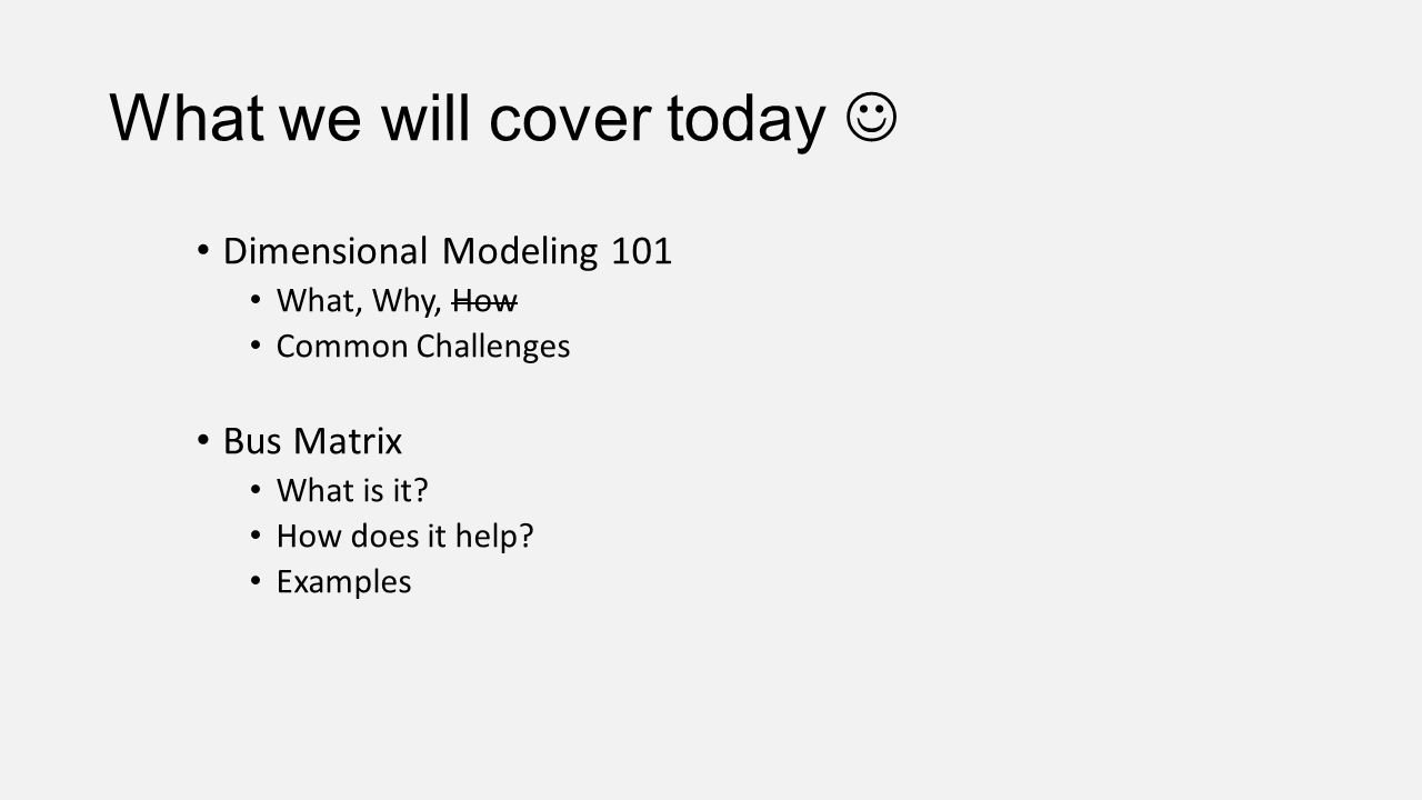What we will cover today Dimensional Modeling 101 What, Why, How Common Challenges Bus Matrix What is it? How does it help? Examples