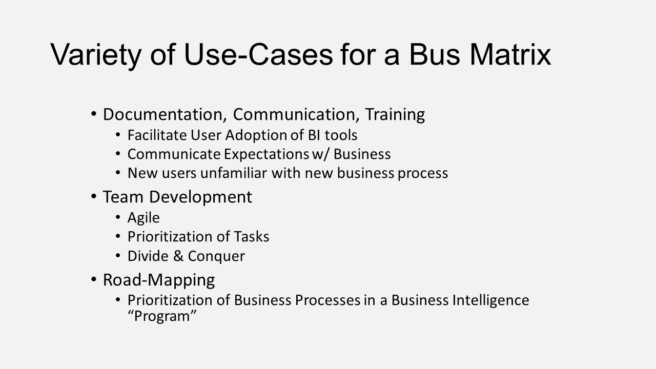 Variety of Use-Cases for a Bus Matrix Documentation, Communication, Training Facilitate User Adoption of BI tools Communicate Expectations w/ Business