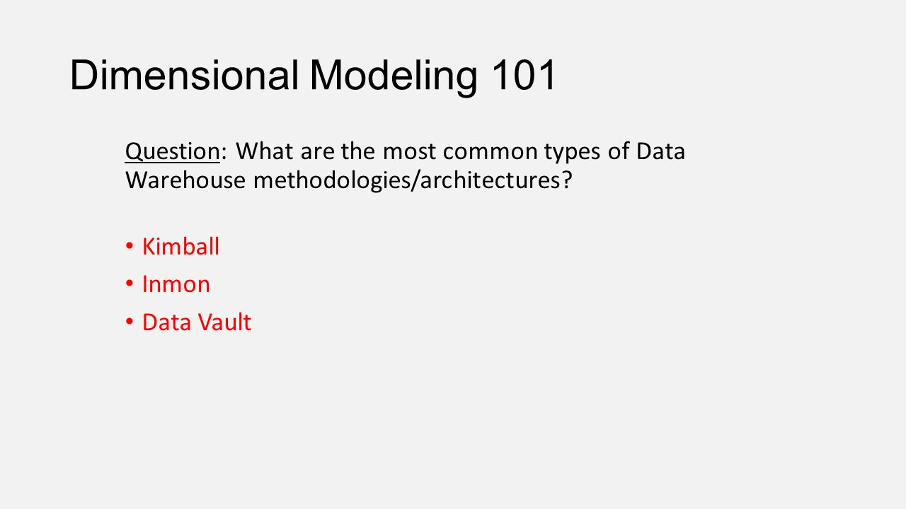Dimensional Modeling 101 Question: What are the most common types of Data Warehouse methodologies/architectures? Kimball Inmon Data Vault