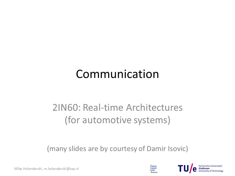 Mike Holenderski, m.holenderski@tue.nl Communication 2IN60: Real-time Architectures (for automotive systems) (many slides are by courtesy of Damir Isovic)