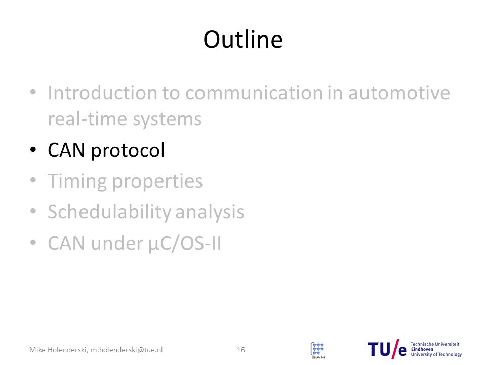Mike Holenderski, m.holenderski@tue.nl Outline Introduction to communication in automotive real-time systems CAN protocol Timing properties Schedulability analysis CAN under μC/OS-II 16