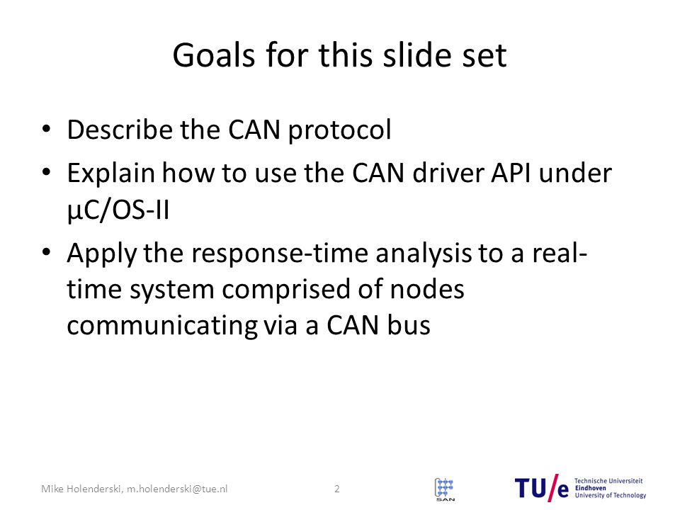 Mike Holenderski, m.holenderski@tue.nl Goals for this slide set Describe the CAN protocol Explain how to use the CAN driver API under μC/OS-II Apply the response-time analysis to a real- time system comprised of nodes communicating via a CAN bus 2