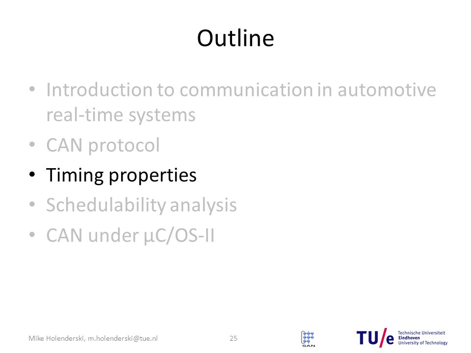 Mike Holenderski, m.holenderski@tue.nl Outline Introduction to communication in automotive real-time systems CAN protocol Timing properties Schedulability analysis CAN under μC/OS-II 25