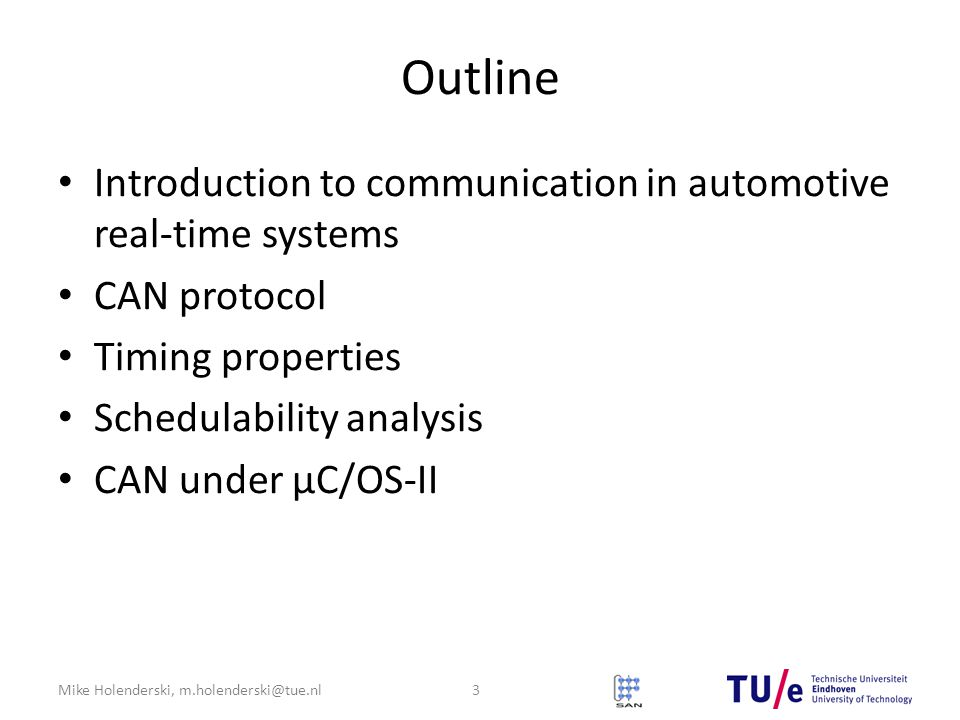 Mike Holenderski, m.holenderski@tue.nl Outline Introduction to communication in automotive real-time systems CAN protocol Timing properties Schedulability analysis CAN under μC/OS-II 3