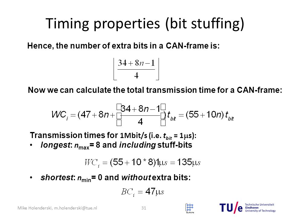 Mike Holenderski, m.holenderski@tue.nl Timing properties (bit stuffing) Hence, the number of extra bits in a CAN-frame is: Now we can calculate the total transmission time for a CAN-frame: Transmission times for 1Mbit/s (i.e.