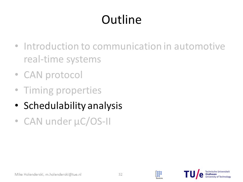 Mike Holenderski, m.holenderski@tue.nl Outline Introduction to communication in automotive real-time systems CAN protocol Timing properties Schedulability analysis CAN under μC/OS-II 32