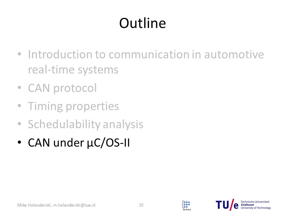 Mike Holenderski, m.holenderski@tue.nl Outline Introduction to communication in automotive real-time systems CAN protocol Timing properties Schedulability analysis CAN under μC/OS-II 35