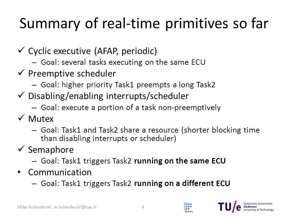 Mike Holenderski, m.holenderski@tue.nl Summary of real-time primitives so far Cyclic executive (AFAP, periodic) – Goal: several tasks executing on the same ECU Preemptive scheduler – Goal: higher priority Task1 preempts a long Task2 Disabling/enabling interrupts/scheduler – Goal: execute a portion of a task non-preemptively Mutex – Goal: Task1 and Task2 share a resource (shorter blocking time than disabling interrupts or scheduler) Semaphore – Goal: Task1 triggers Task2 running on the same ECU Communication – Goal: Task1 triggers Task2 running on a different ECU 4