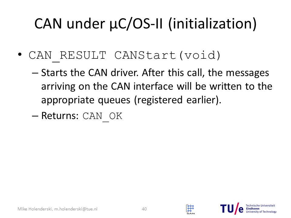 Mike Holenderski, m.holenderski@tue.nl CAN under μC/OS-II (initialization) CAN_RESULT CANStart(void) – Starts the CAN driver.