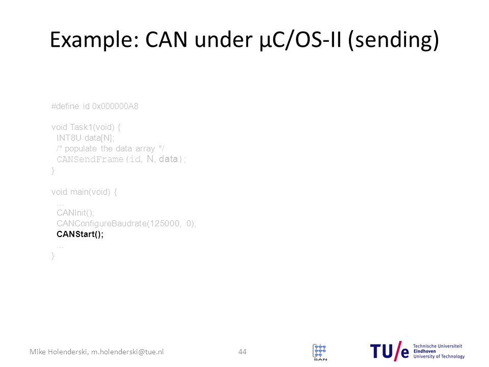 Mike Holenderski, m.holenderski@tue.nl Example: CAN under μC/OS-II (sending) 44 #define id 0x000000A8 void Task1(void) { INT8U data[N]; /* populate the data array */ CANSendFrame(id, N, data ) ; } void main(void) {...