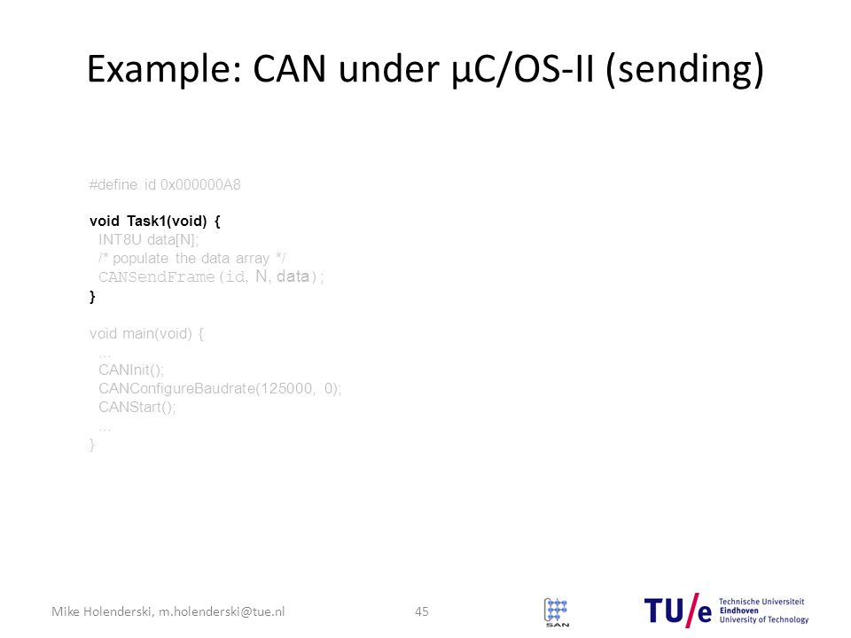 Mike Holenderski, m.holenderski@tue.nl Example: CAN under μC/OS-II (sending) 45 #define id 0x000000A8 void Task1(void) { INT8U data[N]; /* populate the data array */ CANSendFrame(id, N, data ) ; } void main(void) {...
