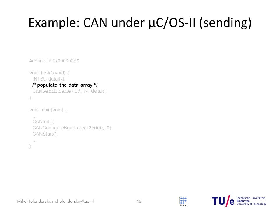 Mike Holenderski, m.holenderski@tue.nl Example: CAN under μC/OS-II (sending) 46 #define id 0x000000A8 void Task1(void) { INT8U data[N]; /* populate the data array */ CANSendFrame(id, N, data ) ; } void main(void) {...