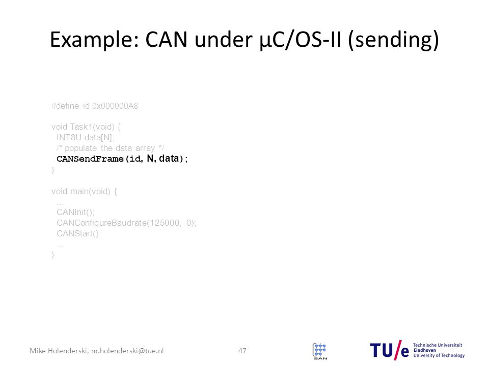 Mike Holenderski, m.holenderski@tue.nl Example: CAN under μC/OS-II (sending) 47 #define id 0x000000A8 void Task1(void) { INT8U data[N]; /* populate the data array */ CANSendFrame(id, N, data ) ; } void main(void) {...