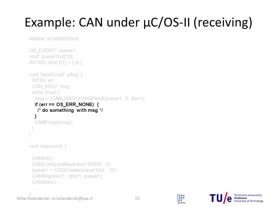 Mike Holenderski, m.holenderski@tue.nl Example: CAN under μC/OS-II (receiving) 53 #define id 0x000000A8 OS_EVENT* queue1; void* queue1buf[10]; INT32U idlist1[1] = { id }; void Task2(void* pArg) { INT8U err; CAN_MSG* msg; while (true) { msg = (CAN_MSG*)(OSQPend(queue1, 0, &err)); if (err == OS_ERR_NONE) { /* do something with msg */ } CANForget(msg); } void main(void) {...