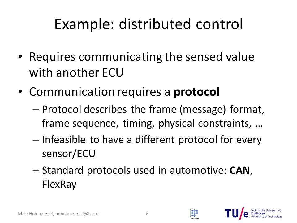 Mike Holenderski, m.holenderski@tue.nl Example: distributed control Requires communicating the sensed value with another ECU Communication requires a protocol – Protocol describes the frame (message) format, frame sequence, timing, physical constraints, … – Infeasible to have a different protocol for every sensor/ECU – Standard protocols used in automotive: CAN, FlexRay 6