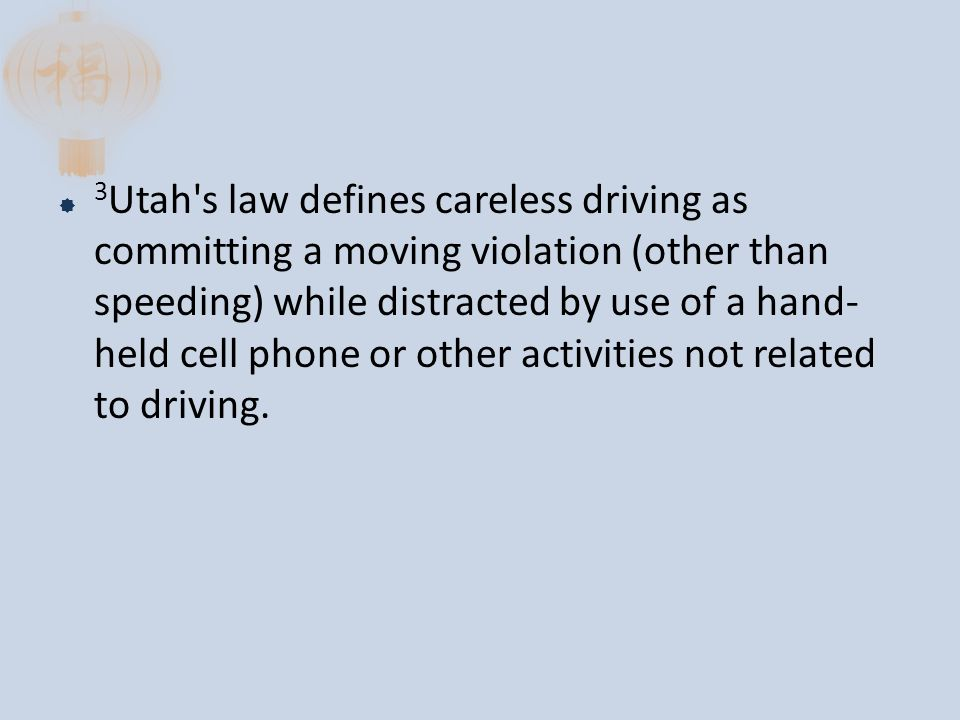 3 Utah s law defines careless driving as committing a moving violation (other than speeding) while distracted by use of a hand- held cell phone or other activities not related to driving.