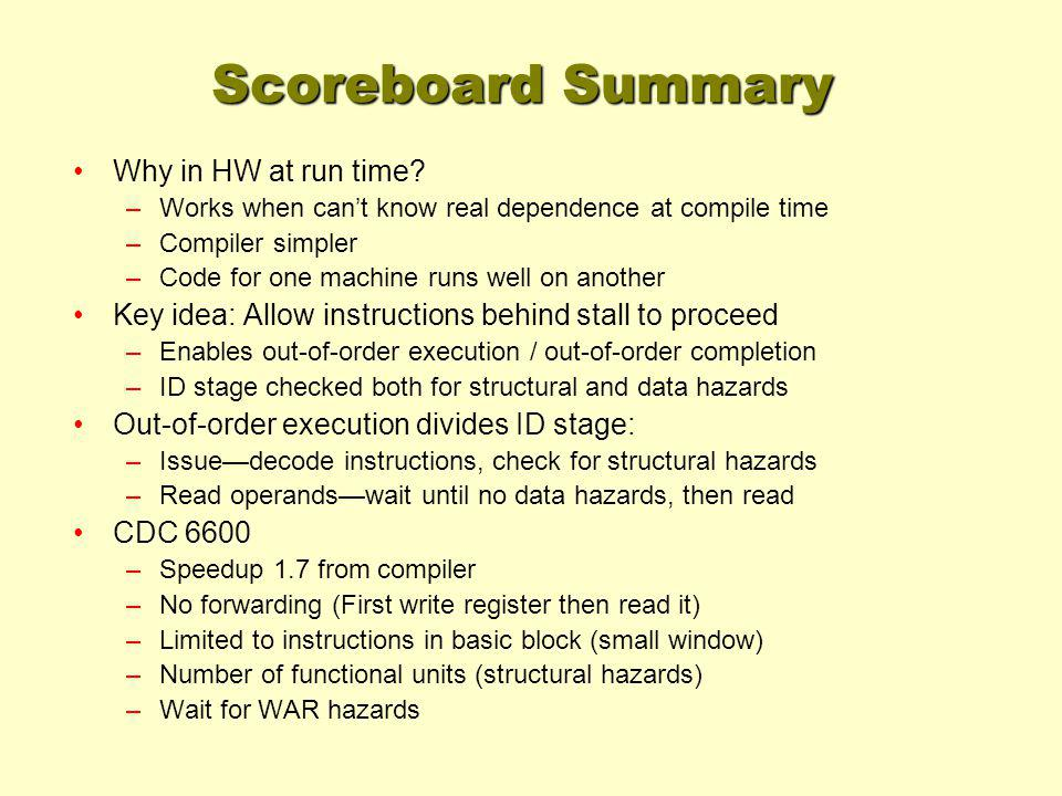 Scoreboard Summary Why in HW at run time? –Works when cant know real dependence at compile time –Compiler simpler –Code for one machine runs well on a
