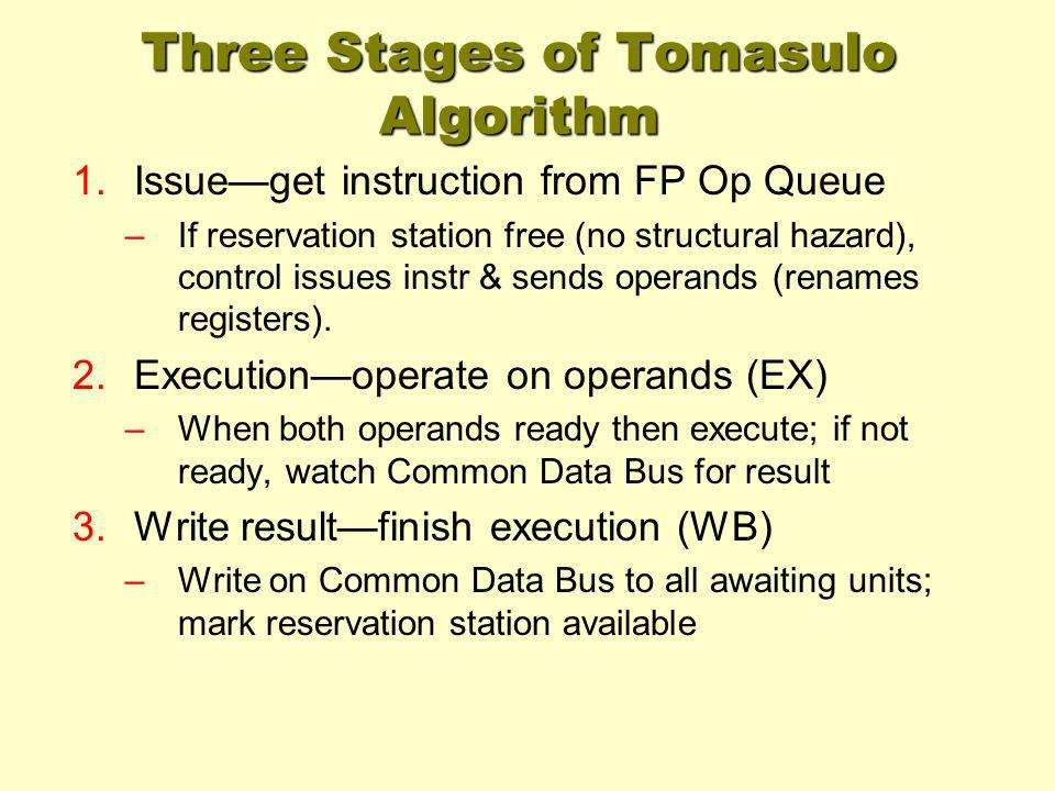 Three Stages of Tomasulo Algorithm 1.Issueget instruction from FP Op Queue –If reservation station free (no structural hazard), control issues instr &