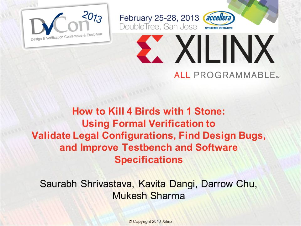 © Copyright 2013 Xilinx. How to Kill 4 Birds with 1 Stone: Using Formal Verification to Validate Legal Configurations, Find Design Bugs, and Improve T