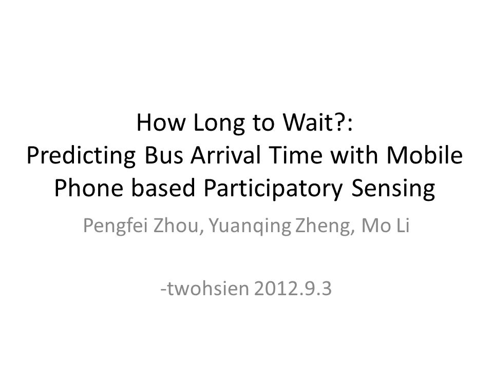 How Long to Wait?: Predicting Bus Arrival Time with Mobile Phone based Participatory Sensing Pengfei Zhou, Yuanqing Zheng, Mo Li -twohsien 2012.9.3