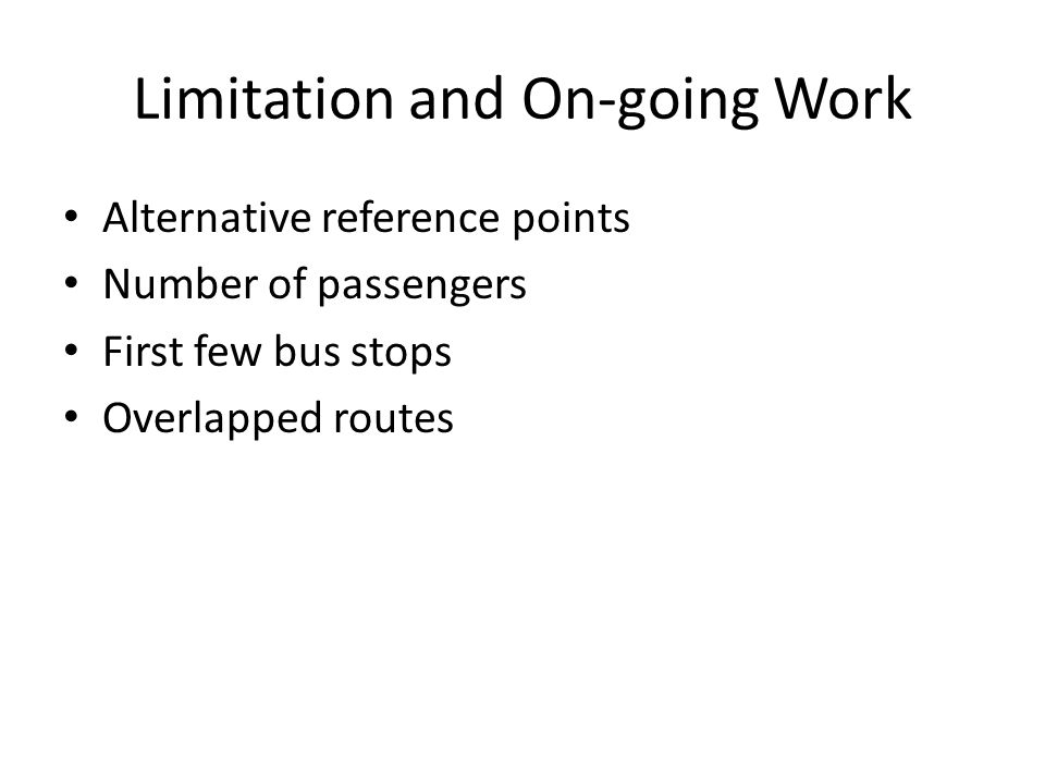Limitation and On-going Work Alternative reference points Number of passengers First few bus stops Overlapped routes