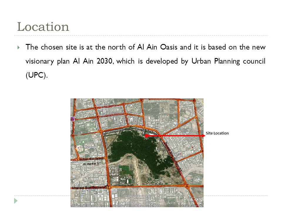 Location The chosen site is at the north of Al Ain Oasis and it is based on the new visionary plan Al Ain 2030, which is developed by Urban Planning council (UPC).