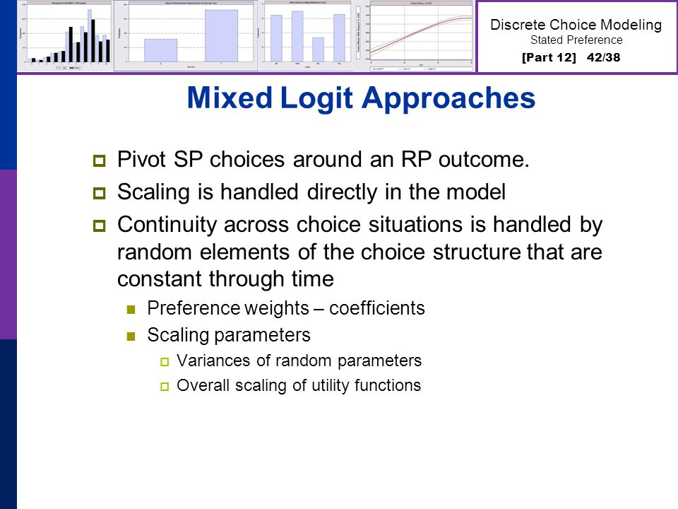 [Part 12] 42/38 Discrete Choice Modeling Stated Preference Mixed Logit Approaches Pivot SP choices around an RP outcome. Scaling is handled directly i